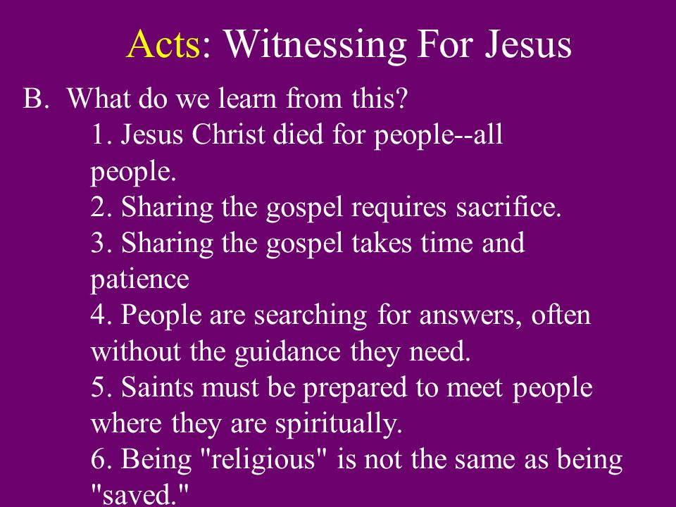 Acts: Witnessing For Jesus B. What do we learn from this? 1. Jesus Christ died for people--all people. 2. Sharing the gospel requires sacrifice. 3. Sh