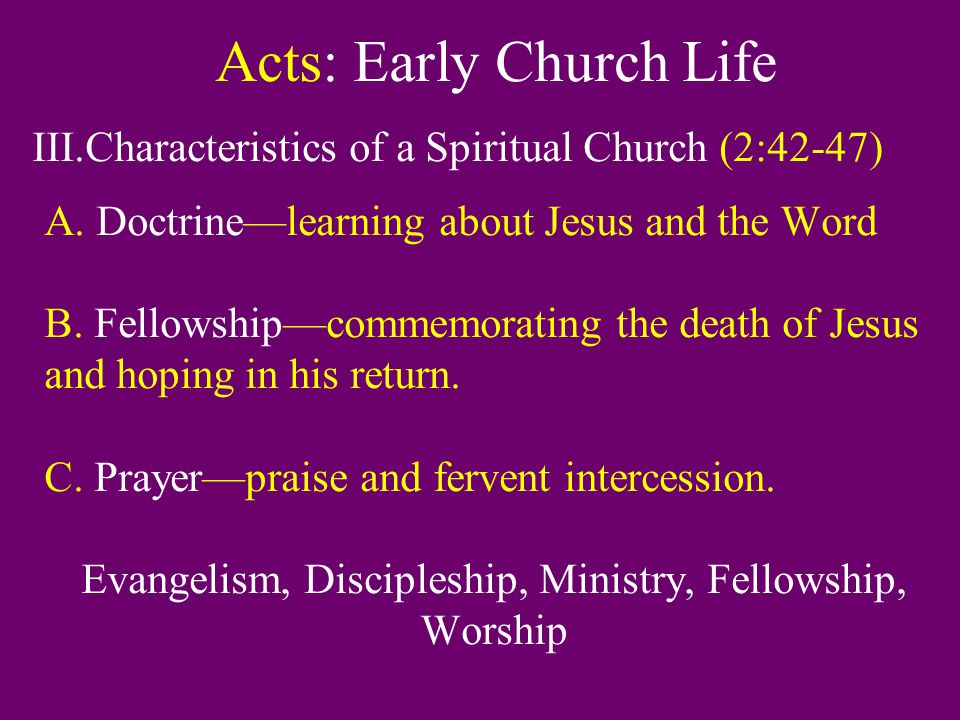 Acts: Early Church Life III.Characteristics of a Spiritual Church (2:42-47) A. Doctrine—learning about Jesus and the Word B. Fellowship—commemorating