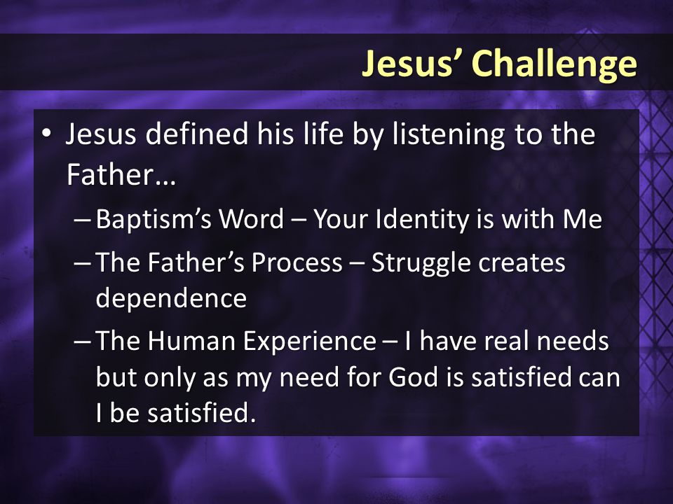 Jesus' Challenge Jesus' Challenge Jesus defined his life by listening to the Father… Jesus defined his life by listening to the Father… – Baptism's Word – Your Identity is with Me – The Father's Process – Struggle creates dependence – The Human Experience – I have real needs but only as my need for God is satisfied can I be satisfied.