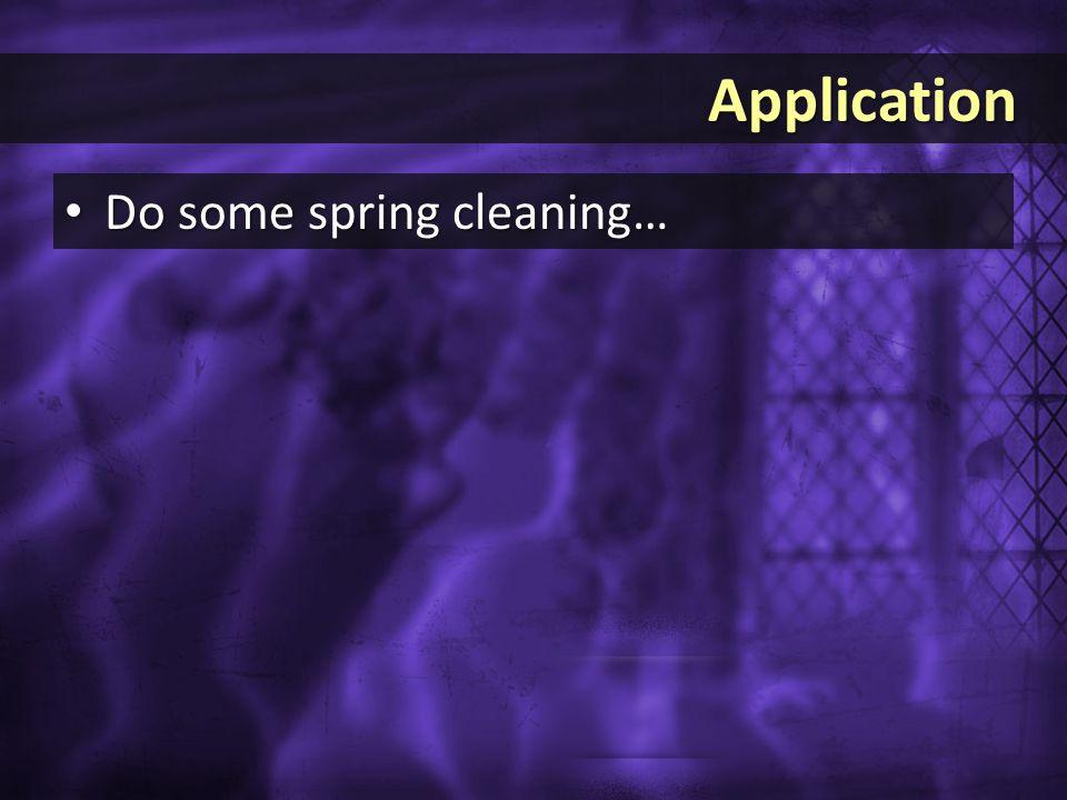 Application Application Do some spring cleaning… Do some spring cleaning…