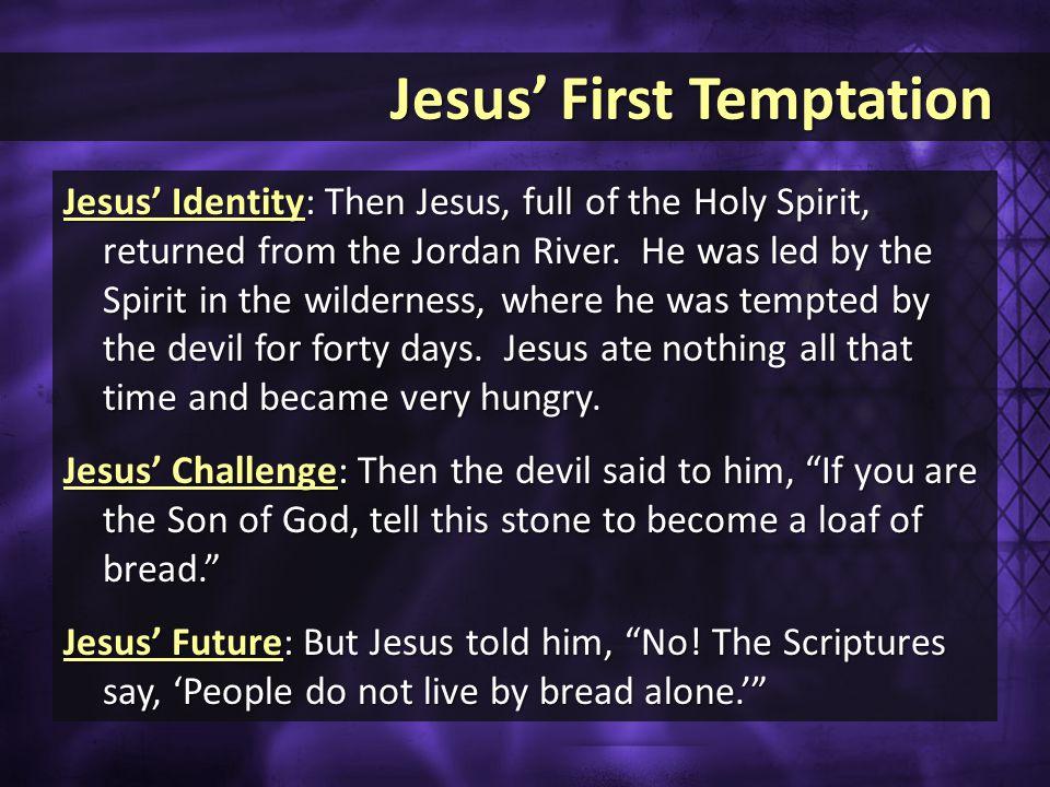 Jesus' First Temptation Jesus' First Temptation Jesus' Identity: Then Jesus, full of the Holy Spirit, returned from the Jordan River.