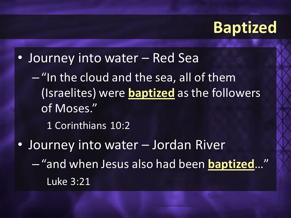 Baptized Baptized Journey into water – Red Sea Journey into water – Red Sea – In the cloud and the sea, all of them (Israelites) were baptized as the followers of Moses. 1 Corinthians 10:2 Journey into water – Jordan River Journey into water – Jordan River – and when Jesus also had been baptized… Luke 3:21