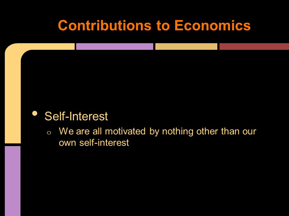 Self-Interest o We are all motivated by nothing other than our own self-interest Contributions to Economics