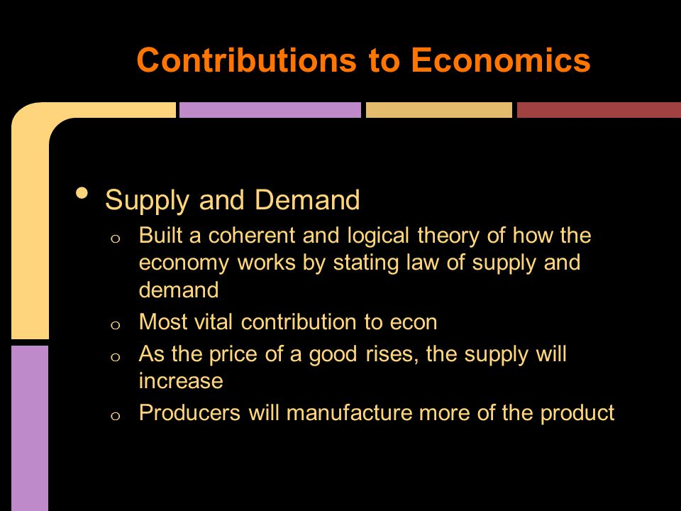 Supply and Demand o Built a coherent and logical theory of how the economy works by stating law of supply and demand o Most vital contribution to econ o As the price of a good rises, the supply will increase o Producers will manufacture more of the product Contributions to Economics