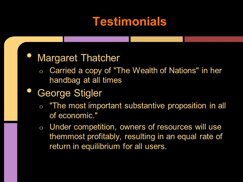 Margaret Thatcher o Carried a copy of The Wealth of Nations in her handbag at all times George Stigler o The most important substantive proposition in all of economic. o Under competition, owners of resources will use themmost profitably, resulting in an equal rate of return in equilibrium for all users.