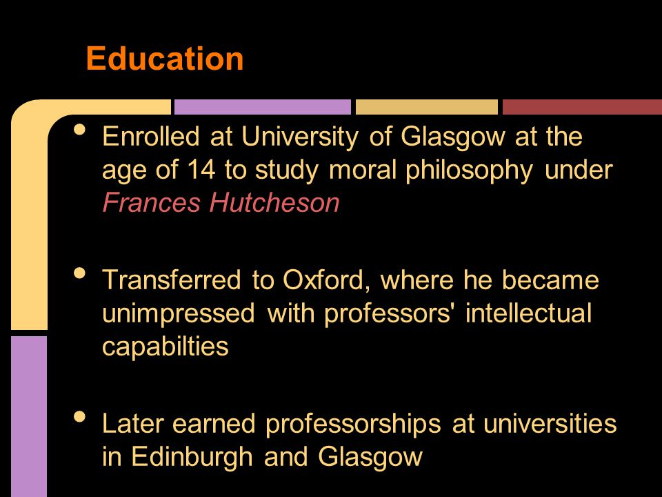 Enrolled at University of Glasgow at the age of 14 to study moral philosophy under Frances Hutcheson Transferred to Oxford, where he became unimpressed with professors intellectual capabilties Later earned professorships at universities in Edinburgh and Glasgow Education