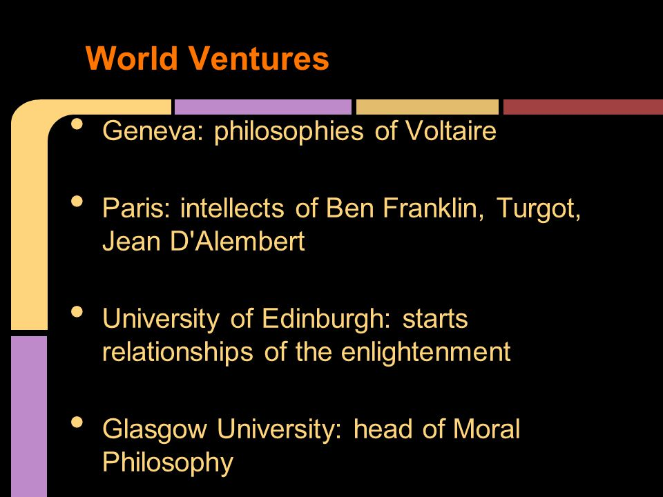 Geneva: philosophies of Voltaire Paris: intellects of Ben Franklin, Turgot, Jean D Alembert University of Edinburgh: starts relationships of the enlightenment Glasgow University: head of Moral Philosophy World Ventures
