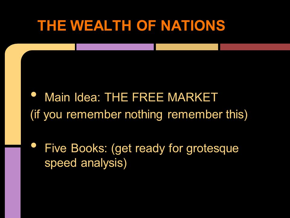 Main Idea: THE FREE MARKET (if you remember nothing remember this) Five Books: (get ready for grotesque speed analysis) THE WEALTH OF NATIONS