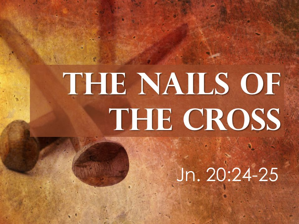 The Nails of the Cross Jn. 20:24-25