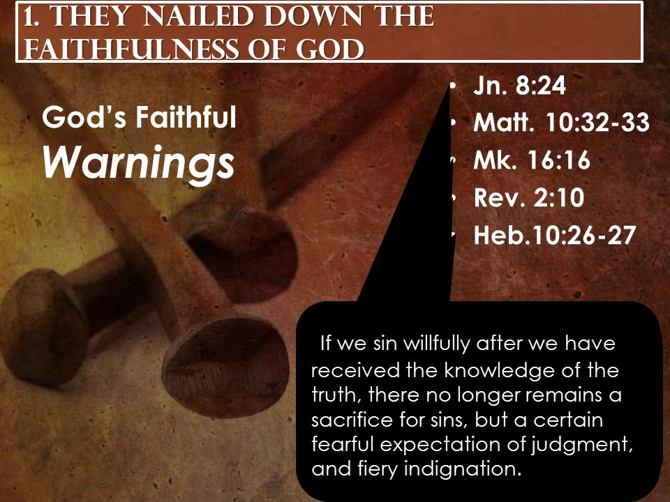 Jn. 8:24 Matt. 10:32-33 Mk. 16:16 Rev. 2:10 Heb.10:26-27 God's Faithful Warnings 1.