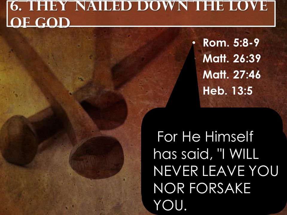 6. They Nailed Down the Love of God Rom. 5:8-9 Matt.