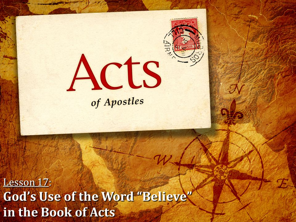 Lesson 17: God's Use of the Word Believe in the Book of Acts Please pick up a handout from the table in the back of the auditorium for class this morning.
