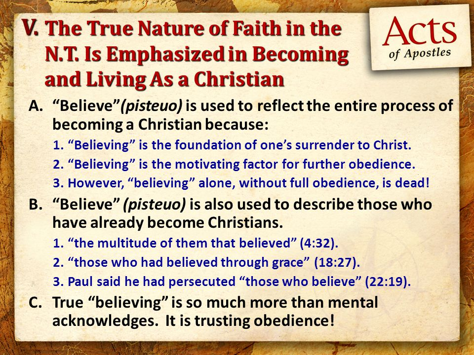 A. Believe (pisteuo) is used to reflect the entire process of becoming a Christian because: 1. Believing is the foundation of one's surrender to Christ.