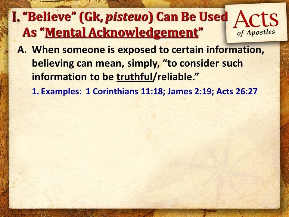 Believe (Gk, pisteuo) Can Be Used As Mental Acknowledgement A.When someone is exposed to certain information, believing can mean, simply, to consider such information to be truthful/reliable. 1.Examples: 1 Corinthians 11:18; James 2:19; Acts 26:27 I.