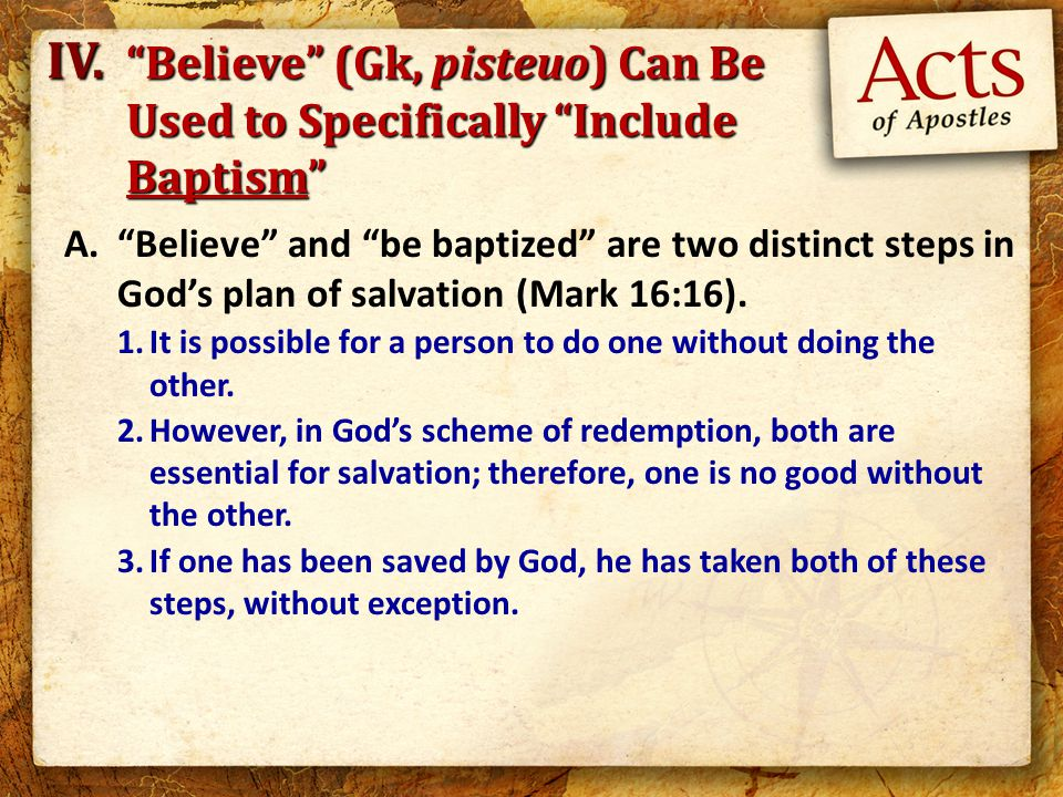A. Believe and be baptized are two distinct steps in God's plan of salvation (Mark 16:16).