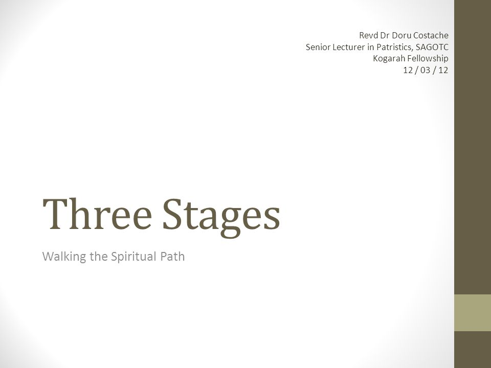 Three Stages Walking the Spiritual Path Revd Dr Doru Costache Senior Lecturer in Patristics, SAGOTC Kogarah Fellowship 12 / 03 / 12
