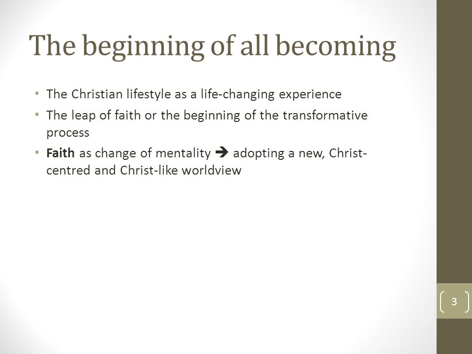 The beginning of all becoming The Christian lifestyle as a life-changing experience The leap of faith or the beginning of the transformative process Faith as change of mentality  adopting a new, Christ- centred and Christ-like worldview 3