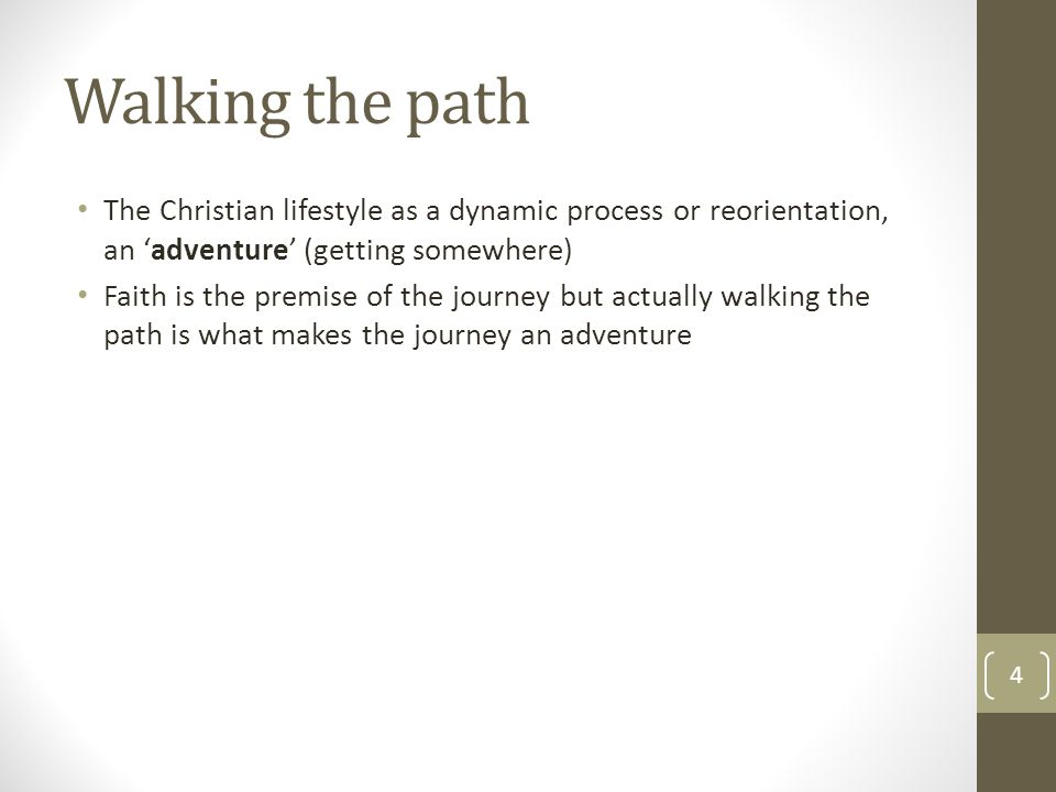 Walking the path The Christian lifestyle as a dynamic process or reorientation, an 'adventure' (getting somewhere) Faith is the premise of the journey but actually walking the path is what makes the journey an adventure 4