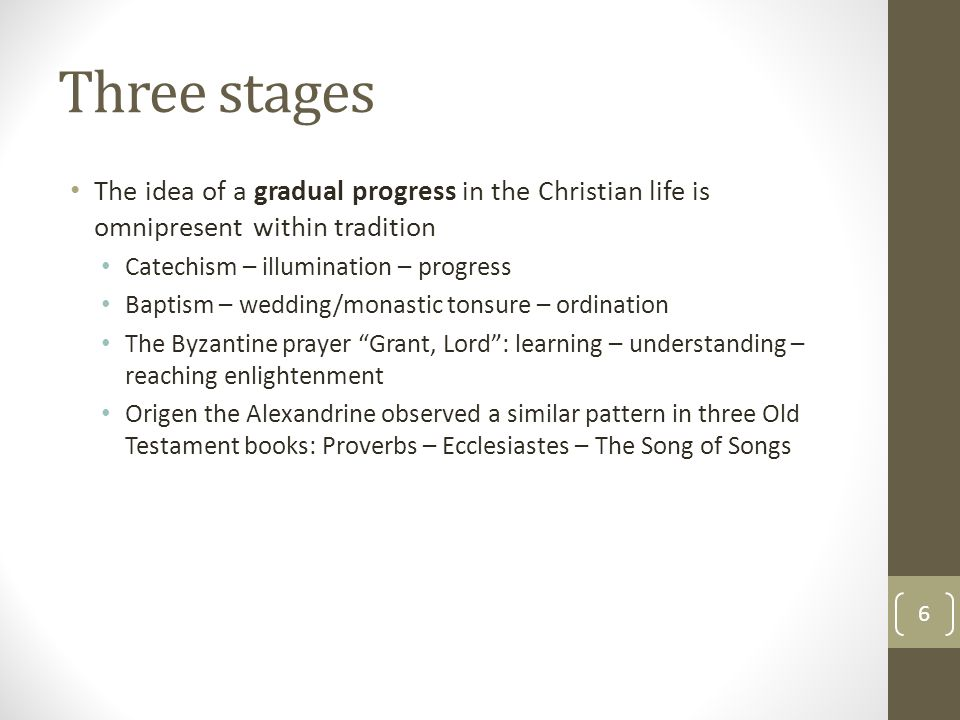 Three stages The idea of a gradual progress in the Christian life is omnipresent within tradition Catechism – illumination – progress Baptism – weddin