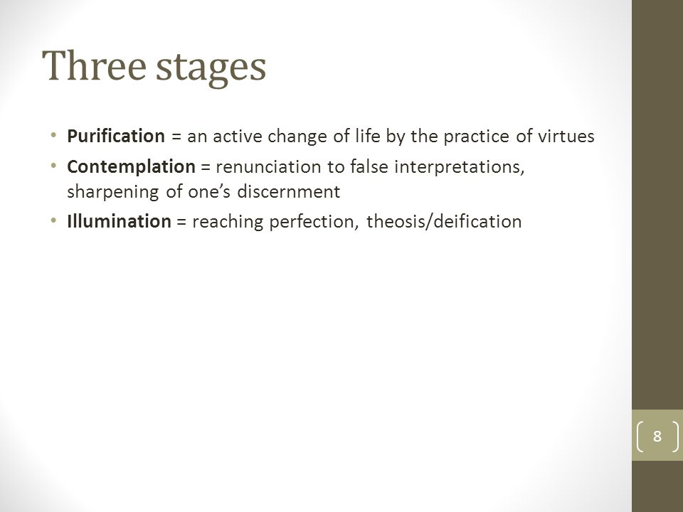 Three stages Purification = an active change of life by the practice of virtues Contemplation = renunciation to false interpretations, sharpening of o