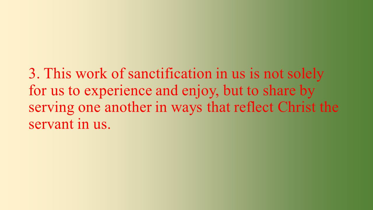 3. This work of sanctification in us is not solely for us to experience and enjoy, but to share by serving one another in ways that reflect Christ the