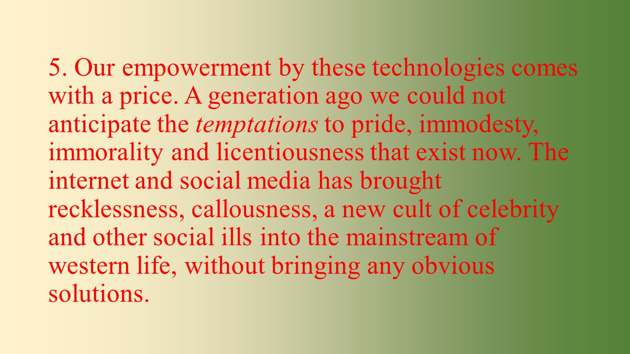 5. Our empowerment by these technologies comes with a price. A generation ago we could not anticipate the temptations to pride, immodesty, immorality