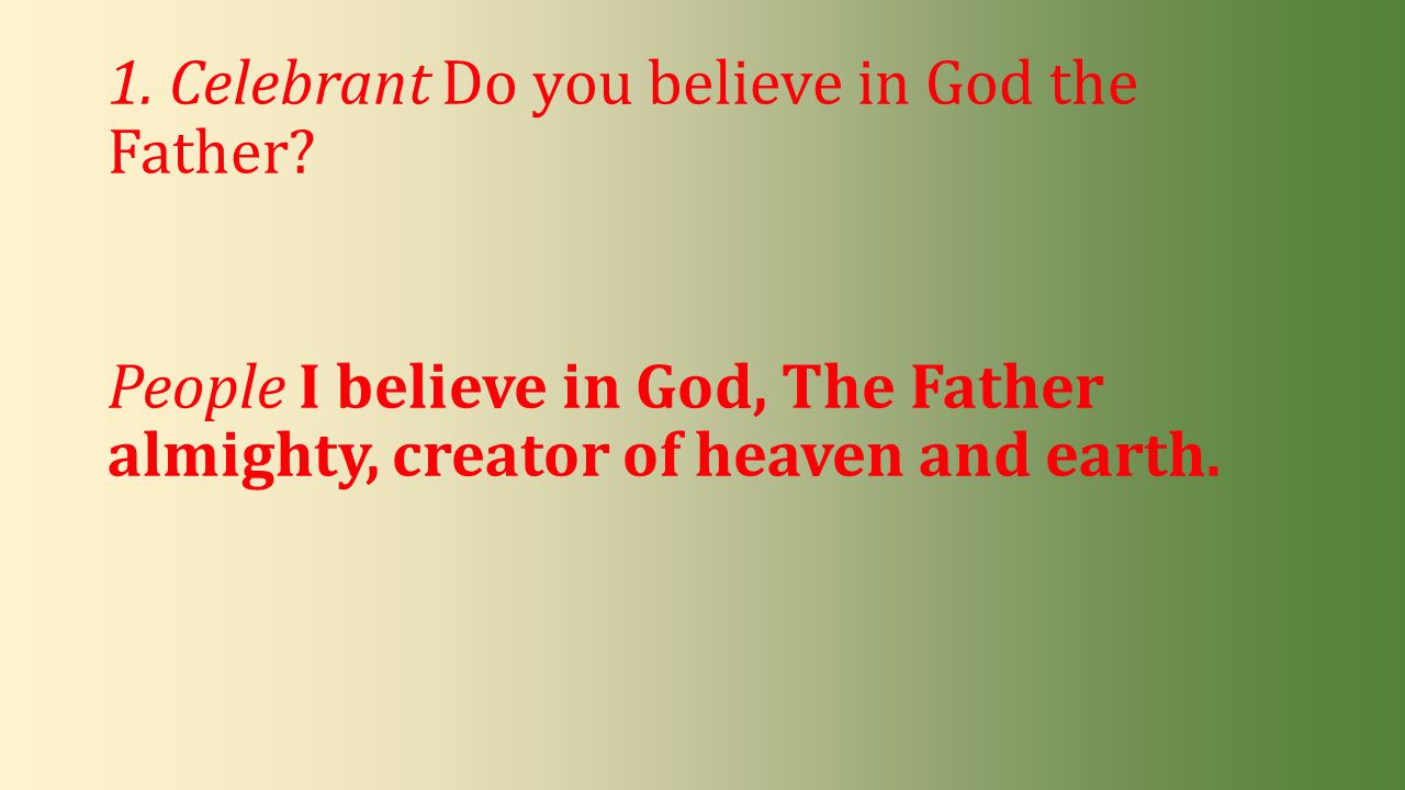 1. Celebrant Do you believe in God the Father? People I believe in God, The Father almighty, creator of heaven and earth.