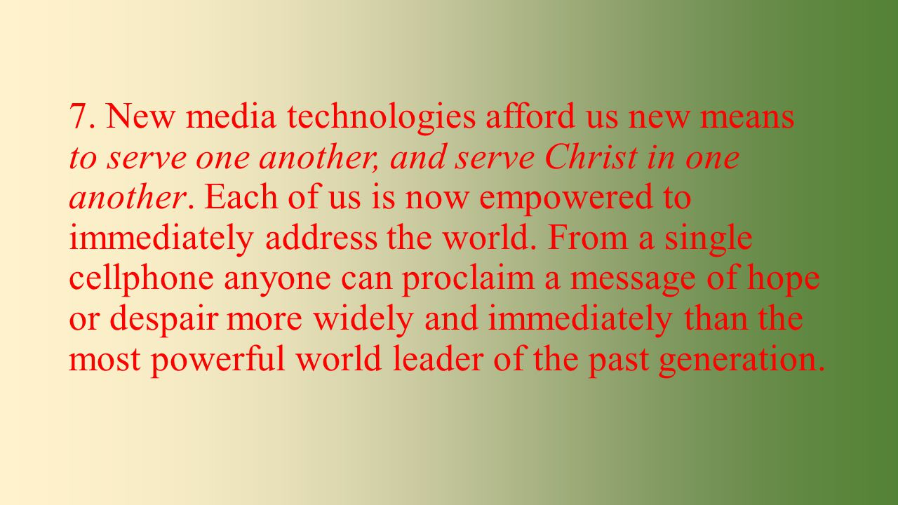 7. New media technologies afford us new means to serve one another, and serve Christ in one another. Each of us is now empowered to immediately addres