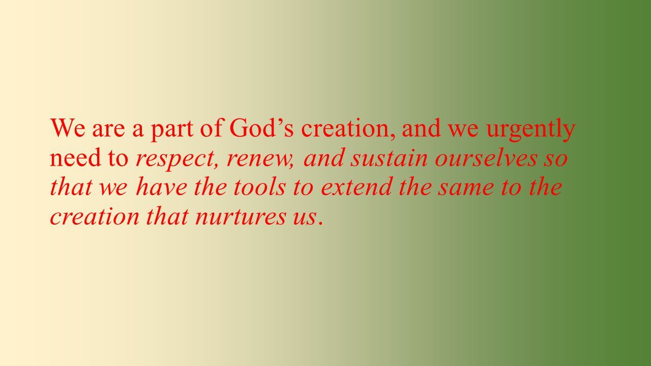 We are a part of God's creation, and we urgently need to respect, renew, and sustain ourselves so that we have the tools to extend the same to the cre