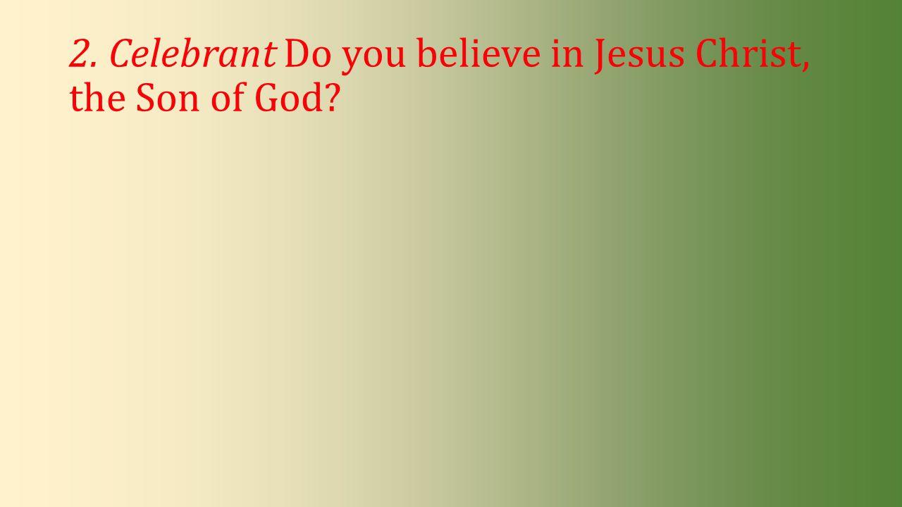2. Celebrant Do you believe in Jesus Christ, the Son of God?