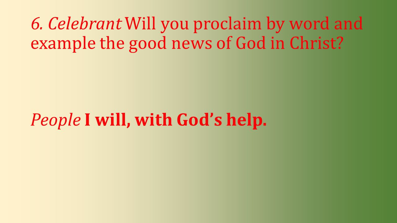 6. Celebrant Will you proclaim by word and example the good news of God in Christ? People I will, with God's help.