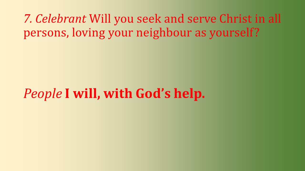 7. Celebrant Will you seek and serve Christ in all persons, loving your neighbour as yourself? People I will, with God's help.