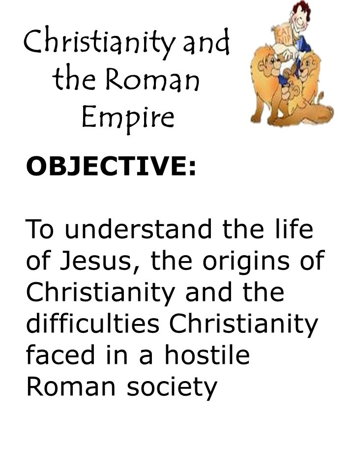 Christianity and the Roman Empire OBJECTIVE: To understand the life of Jesus, the origins of Christianity and the difficulties Christianity faced in a