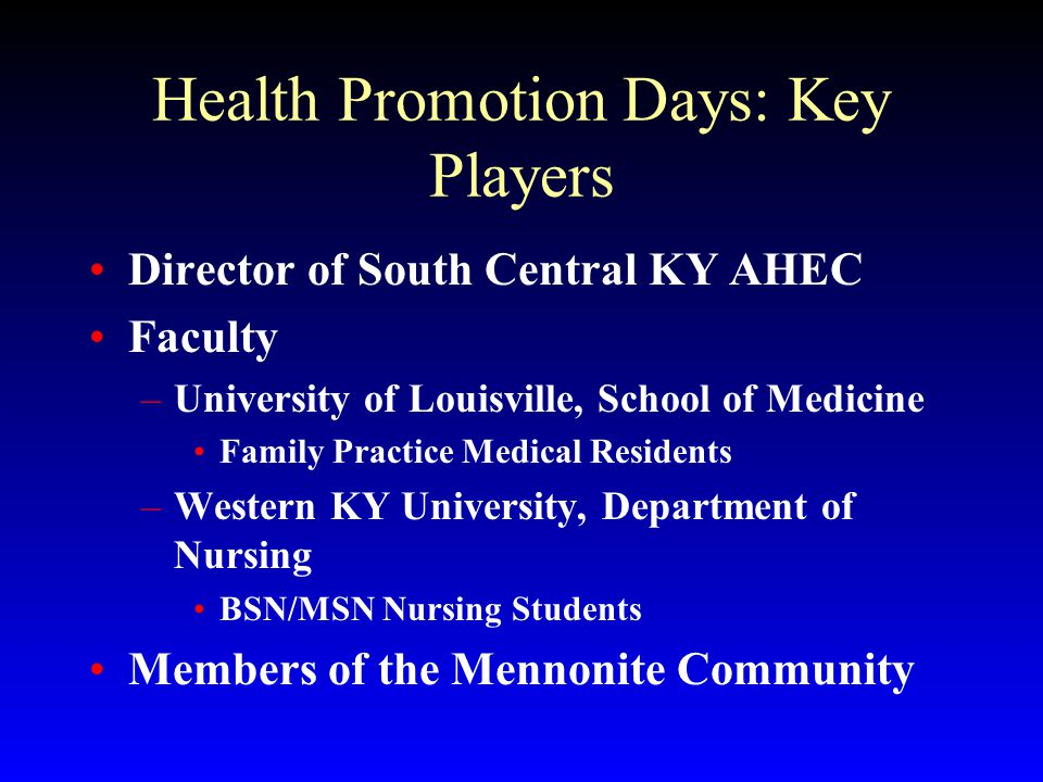 Health Promotion Days: Key Players Director of South Central KY AHEC Faculty –University of Louisville, School of Medicine Family Practice Medical Residents –Western KY University, Department of Nursing BSN/MSN Nursing Students Members of the Mennonite Community