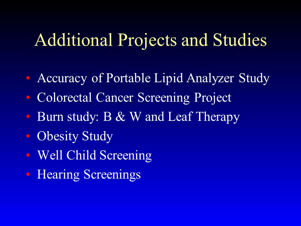 Additional Projects and Studies Accuracy of Portable Lipid Analyzer Study Colorectal Cancer Screening Project Burn study: B & W and Leaf Therapy Obesity Study Well Child Screening Hearing Screenings