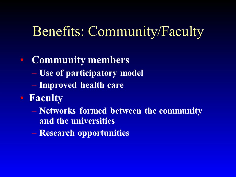 Benefits: Community/Faculty Community members –Use of participatory model –Improved health care Faculty –Networks formed between the community and the universities –Research opportunities
