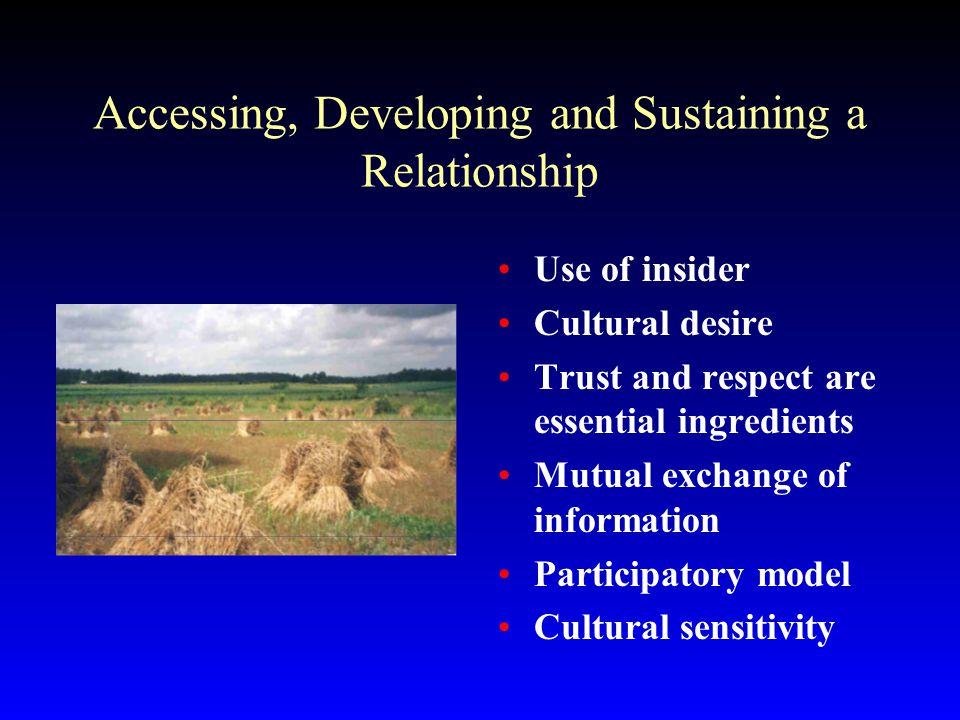 Accessing, Developing and Sustaining a Relationship Use of insider Cultural desire Trust and respect are essential ingredients Mutual exchange of information Participatory model Cultural sensitivity
