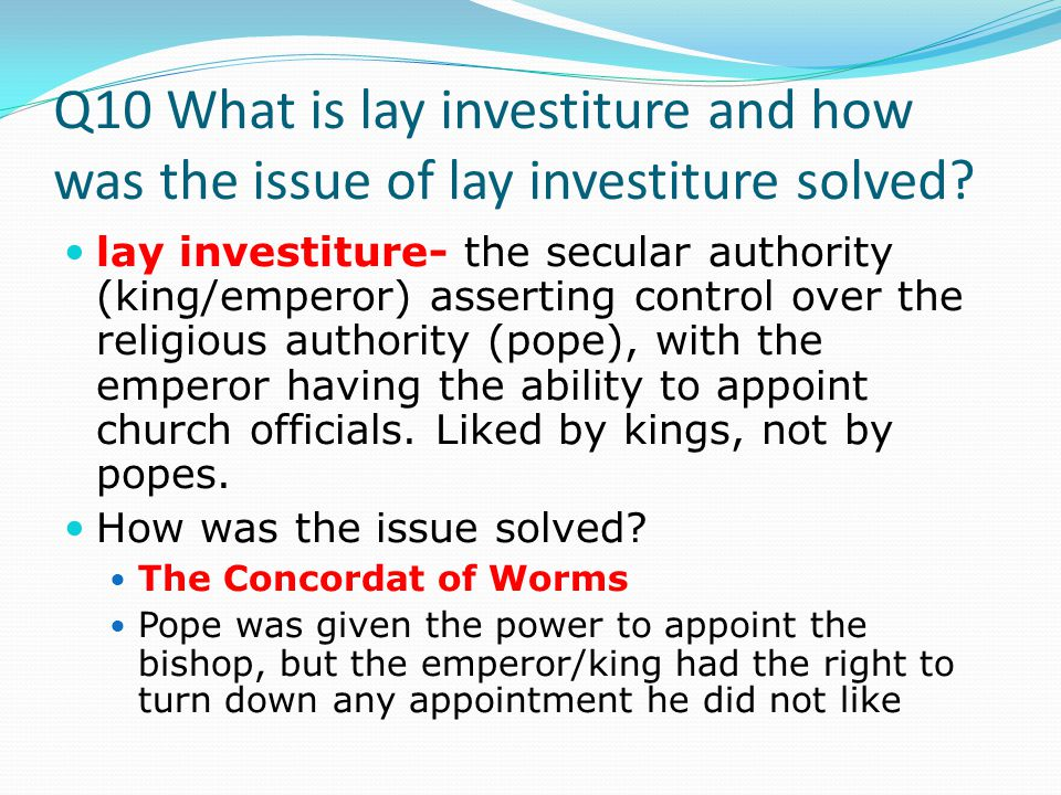 Q10 What is lay investiture and how was the issue of lay investiture solved.