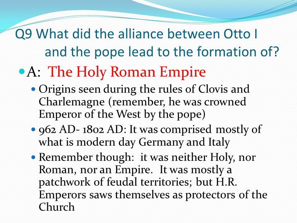 Q9 What did the alliance between Otto I and the pope lead to the formation of? A: The Holy Roman Empire Origins seen during the rules of Clovis and Ch