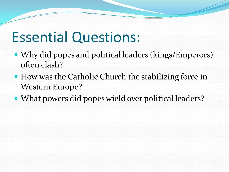 Essential Questions: Why did popes and political leaders (kings/Emperors) often clash? How was the Catholic Church the stabilizing force in Western Eu