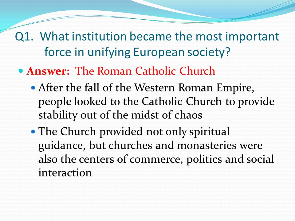 Q1. What institution became the most important force in unifying European society? Answer: The Roman Catholic Church After the fall of the Western Rom