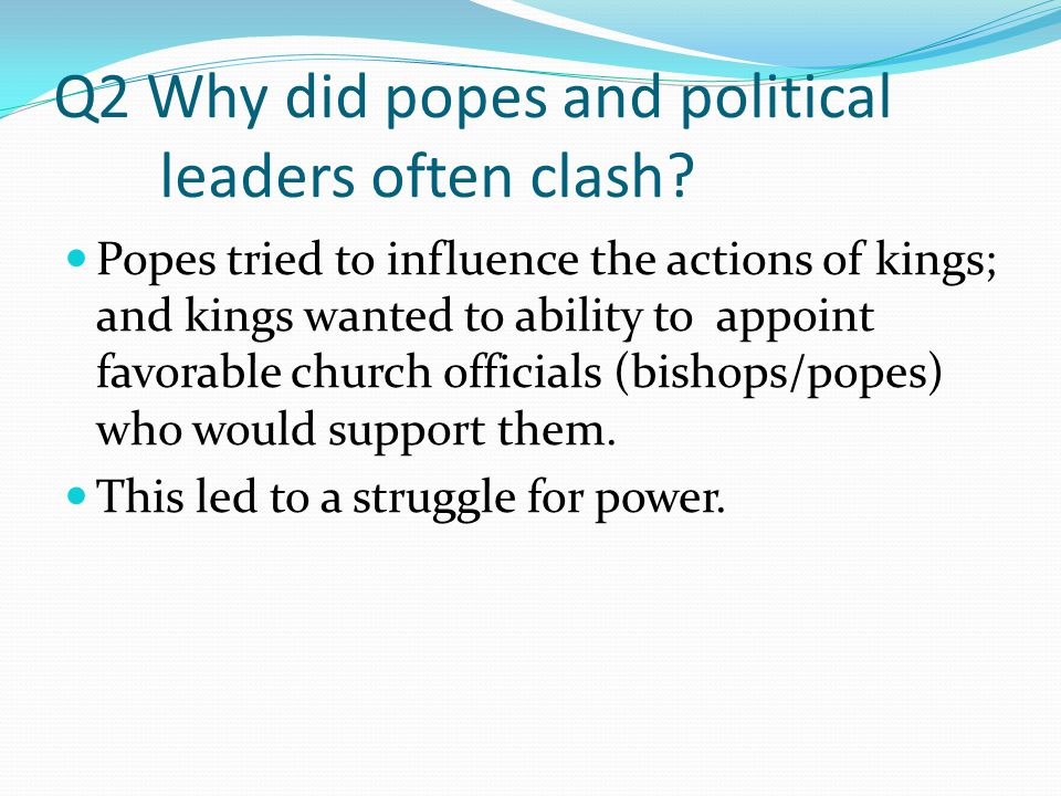 Q3 Describe the hierarchy of the Church (top to bottom) Pope- The Bishop of Rome; considered the spiritual head of the Roman Catholic Church Bishops- Would oversee the priests in a city/surrounding area.