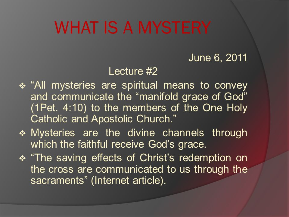 WHAT IS A MYSTERY June 6, 2011 Lecture #2  All mysteries are spiritual means to convey and communicate the manifold grace of God (1Pet.