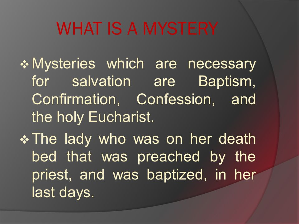 WHAT IS A MYSTERY  Mysteries which are necessary for salvation are Baptism, Confirmation, Confession, and the holy Eucharist.