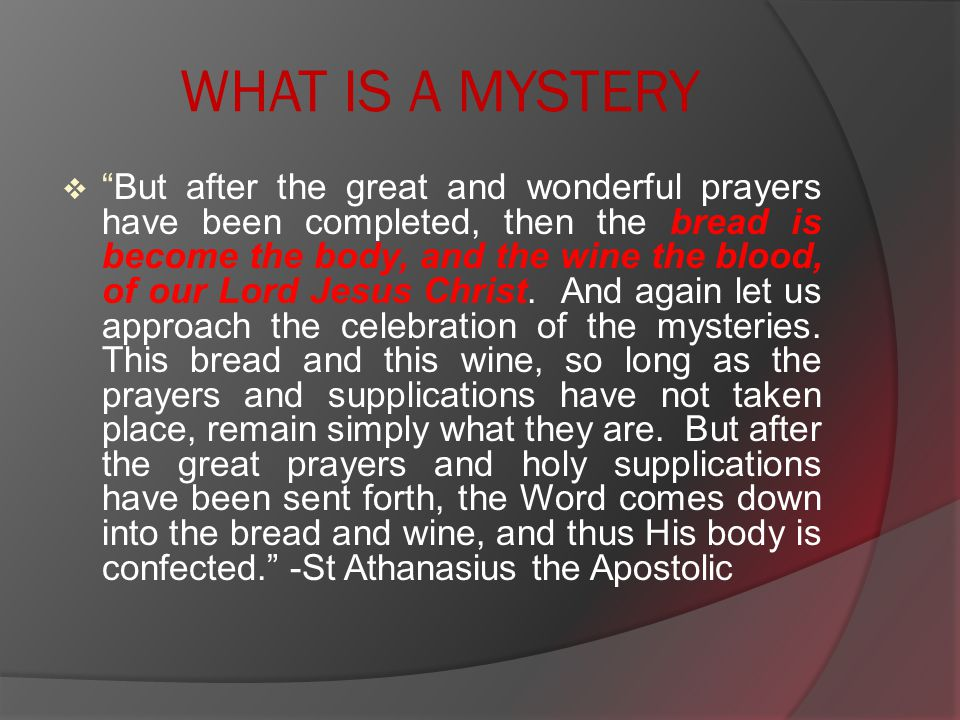 WHAT IS A MYSTERY  But after the great and wonderful prayers have been completed, then the bread is become the body, and the wine the blood, of our Lord Jesus Christ.