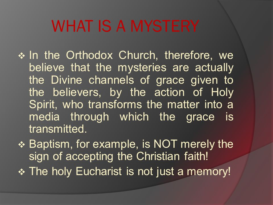 WHAT IS A MYSTERY  In the Orthodox Church, therefore, we believe that the mysteries are actually the Divine channels of grace given to the believers, by the action of Holy Spirit, who transforms the matter into a media through which the grace is transmitted.