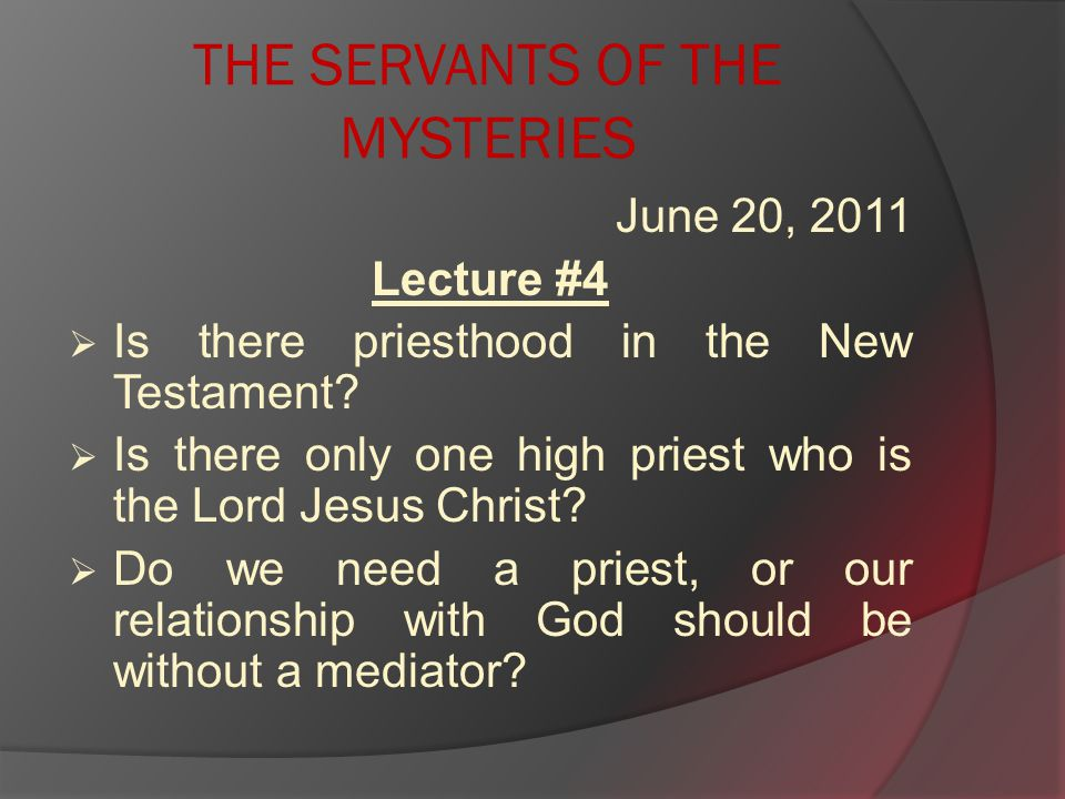 THE SERVANTS OF THE MYSTERIES June 20, 2011 Lecture #4  Is there priesthood in the New Testament.