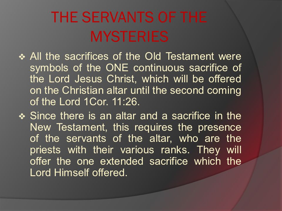 THE SERVANTS OF THE MYSTERIES  All the sacrifices of the Old Testament were symbols of the ONE continuous sacrifice of the Lord Jesus Christ, which will be offered on the Christian altar until the second coming of the Lord 1Cor.