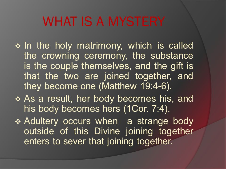 WHAT IS A MYSTERY  In the holy matrimony, which is called the crowning ceremony, the substance is the couple themselves, and the gift is that the two are joined together, and they become one (Matthew 19:4-6).