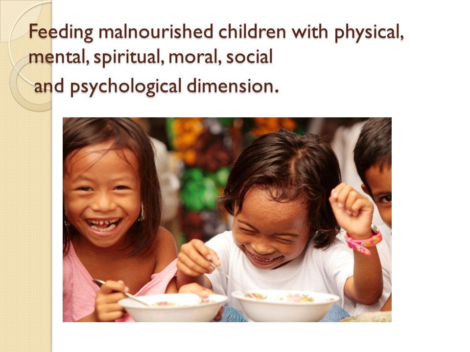 Feeding malnourished children with physical, mental, spiritual, moral, social and psychological dimension.